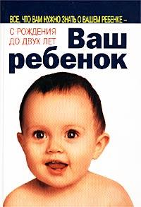 Ваш ребенок. Все, что вам нужно знать о вашем ребенке — с рождения до двух лет