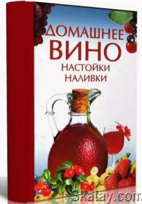 Лучшие рецепты домашних заготовок: Домашнее вино и наливки. Том 2