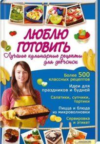 Люблю готовить: Лучшие кулинарные рецепты для девчонок