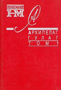 Архипелаг ГУЛАГ. 1918-1956: Опыт художественного исследования. Т. 1